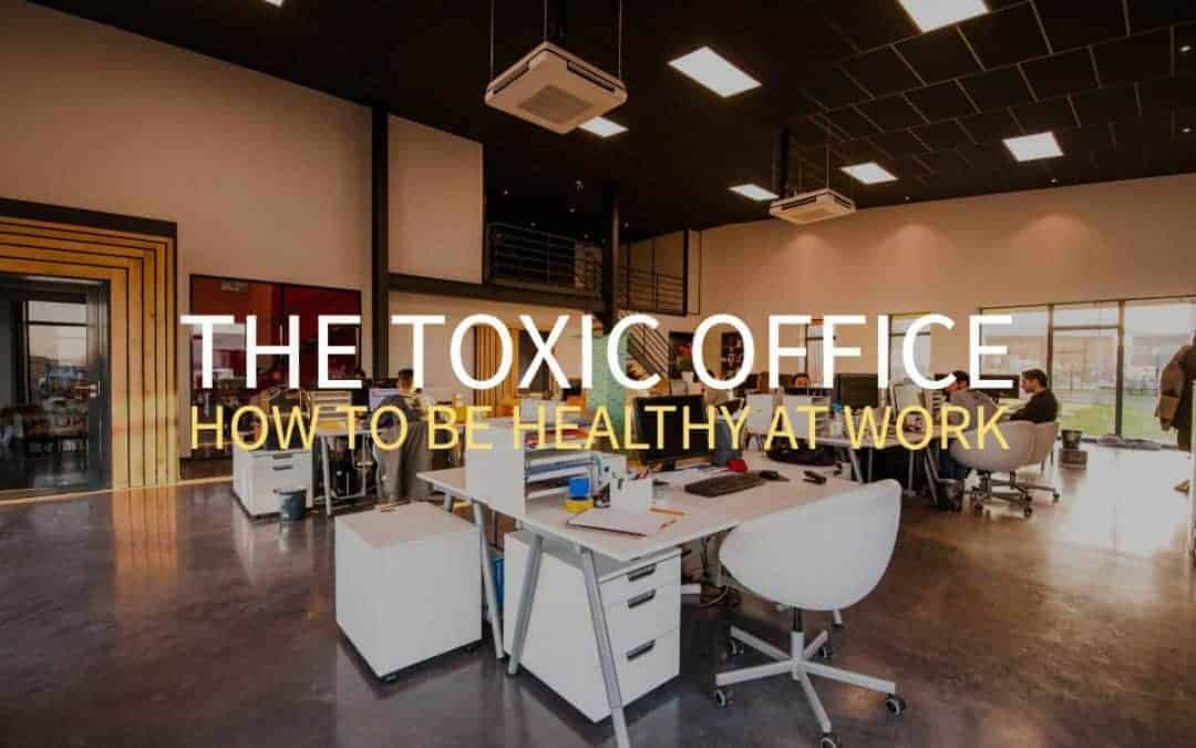 The Toxic Office – How To Make Your Workplace Healthier